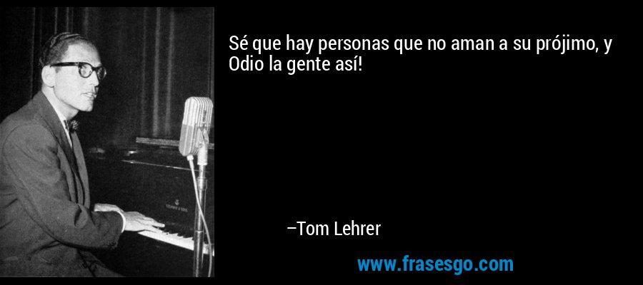 Sé que hay personas que no aman a su prójimo, y Odio la gente así! – Tom Lehrer