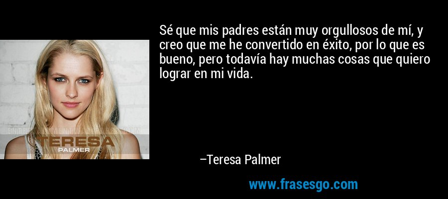 Sé que mis padres están muy orgullosos de mí, y creo que me he convertido en éxito, por lo que es bueno, pero todavía hay muchas cosas que quiero lograr en mi vida. – Teresa Palmer