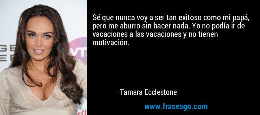 Sé que nunca voy a ser tan exitoso como mi papá, pero me aburro sin hacer nada. Yo no podía ir de vacaciones a las vacaciones y no tienen motivación. – Tamara Ecclestone