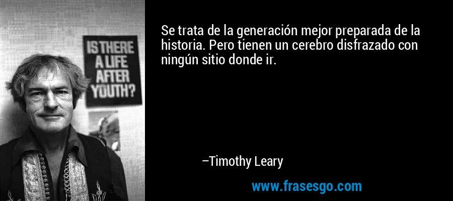 Se trata de la generación mejor preparada de la historia. Pero tienen un cerebro disfrazado con ningún sitio donde ir. – Timothy Leary