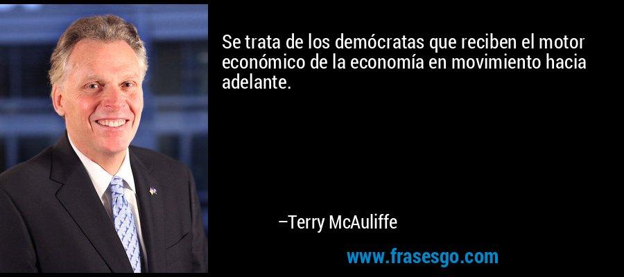 Se trata de los demócratas que reciben el motor económico de la economía en movimiento hacia adelante. – Terry McAuliffe