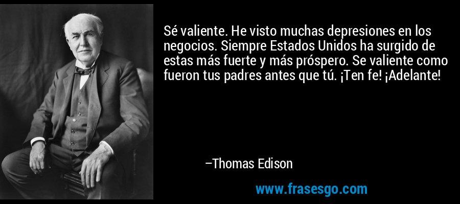 Sé valiente. He visto muchas depresiones en los negocios. Siempre Estados Unidos ha surgido de estas más fuerte y más próspero. Se valiente como fueron tus padres antes que tú. ¡Ten fe! ¡Adelante!  – Thomas Edison