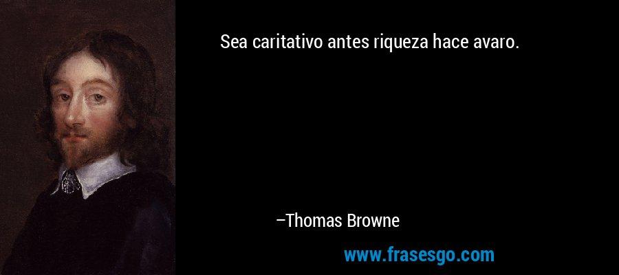 Sea caritativo antes riqueza hace avaro. – Thomas Browne