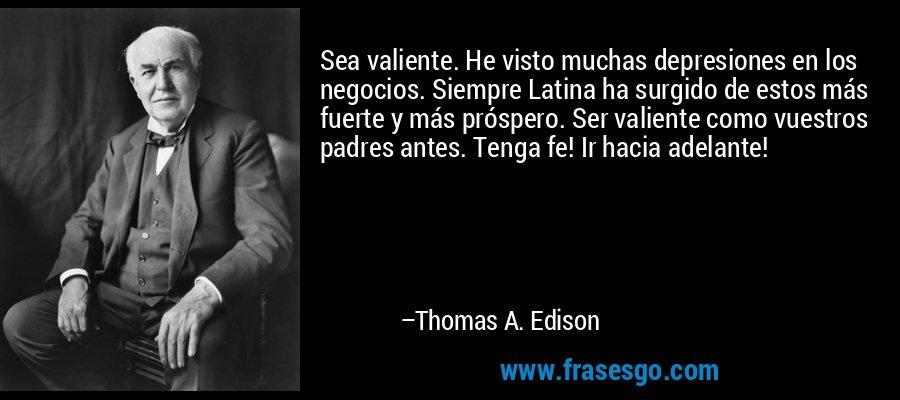 Sea valiente. He visto muchas depresiones en los negocios. Siempre Latina ha surgido de estos más fuerte y más próspero. Ser valiente como vuestros padres antes. Tenga fe! Ir hacia adelante! – Thomas A. Edison