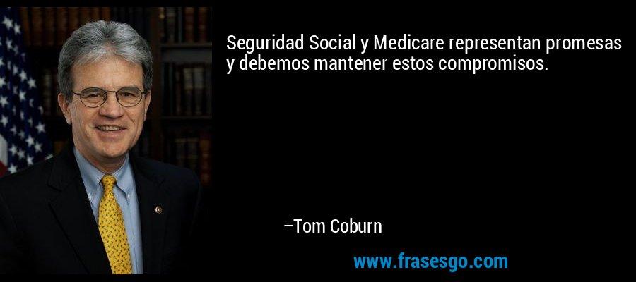 Seguridad Social y Medicare representan promesas y debemos mantener estos compromisos. – Tom Coburn