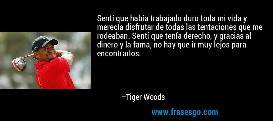 Sentí que había trabajado duro toda mi vida y merecía disfrutar de todas las tentaciones que me rodeaban. Sentí que tenía derecho, y gracias al dinero y la fama, no hay que ir muy lejos para encontrarlos. – Tiger Woods