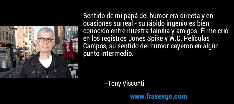 Sentido de mi papá del humor era directa y en ocasiones surreal - su rápido ingenio es bien conocido entre nuestra familia y amigos. Él me crió en los registros Jones Spike y W.C. Películas Campos, su sentido del humor cayeron en algún punto intermedio. – Tony Visconti