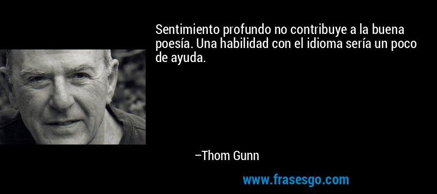 Sentimiento profundo no contribuye a la buena poesía. Una habilidad con el idioma sería un poco de ayuda. – Thom Gunn