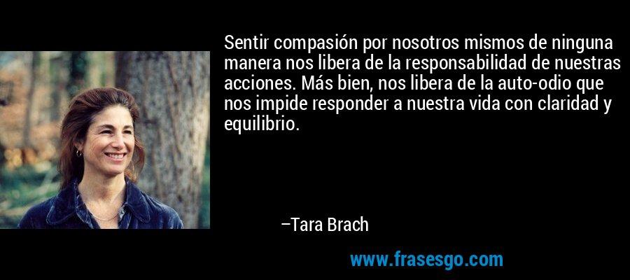Sentir compasión por nosotros mismos de ninguna manera nos libera de la responsabilidad de nuestras acciones. Más bien, nos libera de la auto-odio que nos impide responder a nuestra vida con claridad y equilibrio. – Tara Brach