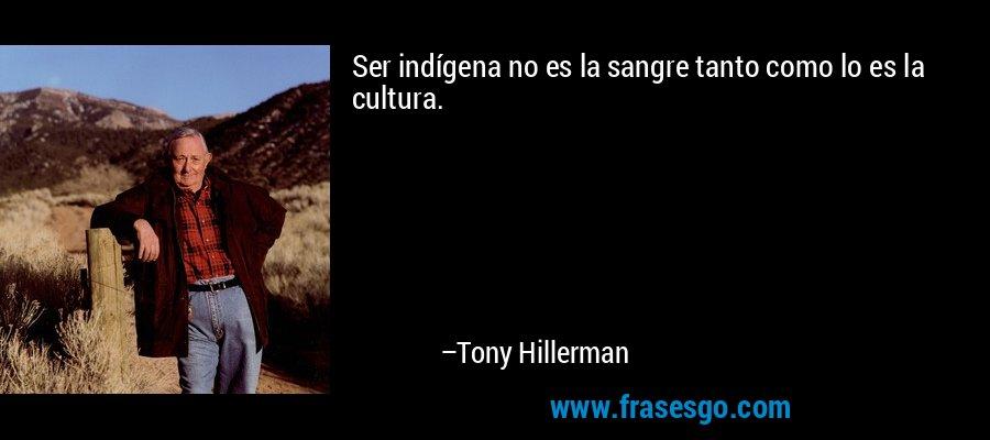 Ser indígena no es la sangre tanto como lo es la cultura. – Tony Hillerman