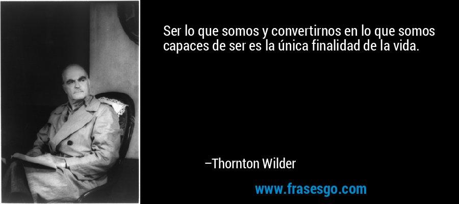 Ser lo que somos y convertirnos en lo que somos capaces de ser es la única finalidad de la vida. – Thornton Wilder
