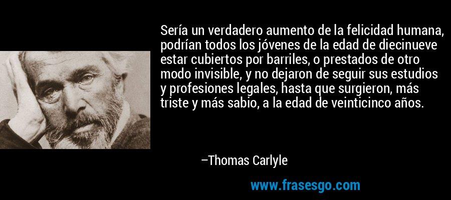 Sería un verdadero aumento de la felicidad humana, podrían todos los jóvenes de la edad de diecinueve estar cubiertos por barriles, o prestados de otro modo invisible, y no dejaron de seguir sus estudios y profesiones legales, hasta que surgieron, más triste y más sabio, a la edad de veinticinco años. – Thomas Carlyle