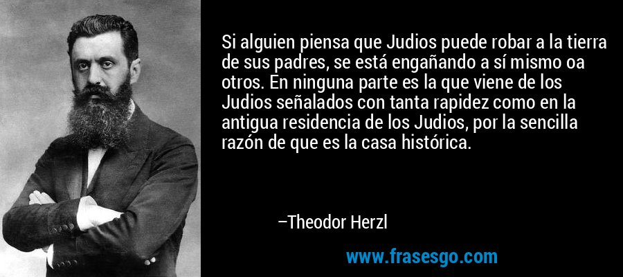 Si alguien piensa que Judios puede robar a la tierra de sus padres, se está engañando a sí mismo oa otros. En ninguna parte es la que viene de los Judios señalados con tanta rapidez como en la antigua residencia de los Judios, por la sencilla razón de que es la casa histórica. – Theodor Herzl