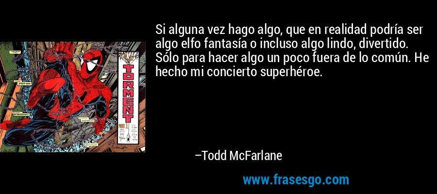 Si alguna vez hago algo, que en realidad podría ser algo elfo fantasía o incluso algo lindo, divertido. Sólo para hacer algo un poco fuera de lo común. He hecho mi concierto superhéroe. – Todd McFarlane