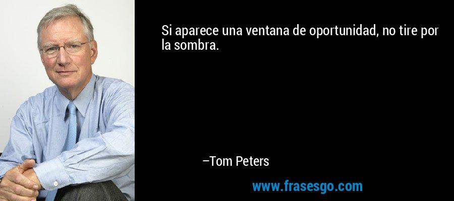 Si aparece una ventana de oportunidad, no tire por la sombra. – Tom Peters