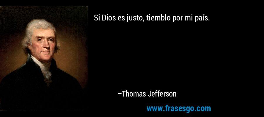 Si Dios es justo, tiemblo por mi país. – Thomas Jefferson