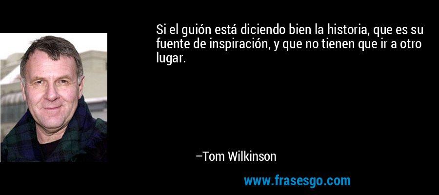 Si el guión está diciendo bien la historia, que es su fuente de inspiración, y que no tienen que ir a otro lugar. – Tom Wilkinson