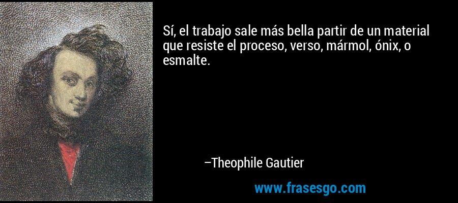 Sí, el trabajo sale más bella partir de un material que resiste el proceso, verso, mármol, ónix, o esmalte. – Theophile Gautier
