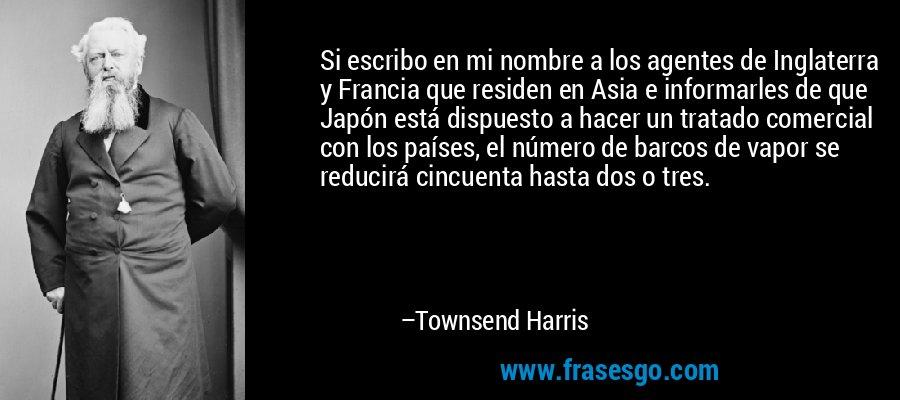Si escribo en mi nombre a los agentes de Inglaterra y Francia que residen en Asia e informarles de que Japón está dispuesto a hacer un tratado comercial con los países, el número de barcos de vapor se reducirá cincuenta hasta dos o tres. – Townsend Harris
