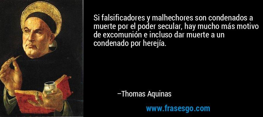 Si falsificadores y malhechores son condenados a muerte por el poder secular, hay mucho más motivo de excomunión e incluso dar muerte a un condenado por herejía. – Thomas Aquinas