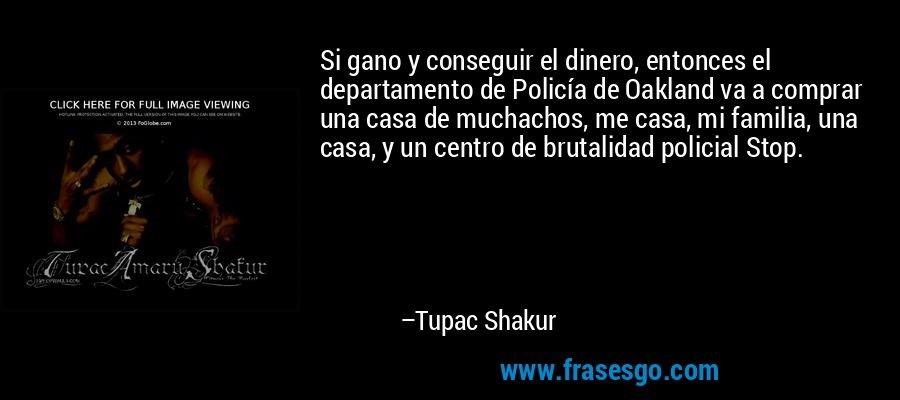 Si gano y conseguir el dinero, entonces el departamento de Policía de Oakland va a comprar una casa de muchachos, me casa, mi familia, una casa, y un centro de brutalidad policial Stop. – Tupac Shakur