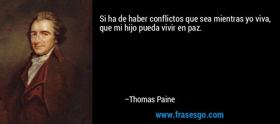Si ha de haber conflictos que sea mientras yo viva, que mi hijo pueda vivir en paz. – Thomas Paine
