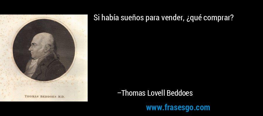Si había sueños para vender, ¿qué comprar? – Thomas Lovell Beddoes