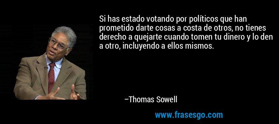 Si has estado votando por políticos que han prometido darte cosas a costa de otros, no tienes derecho a quejarte cuando tomen tu dinero y lo den a otro, incluyendo a ellos mismos. – Thomas Sowell