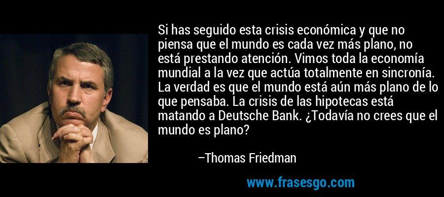 Si has seguido esta crisis económica y que no piensa que el mundo es cada vez más plano, no está prestando atención. Vimos toda la economía mundial a la vez que actúa totalmente en sincronía. La verdad es que el mundo está aún más plano de lo que pensaba. La crisis de las hipotecas está matando a Deutsche Bank. ¿Todavía no crees que el mundo es plano? – Thomas Friedman