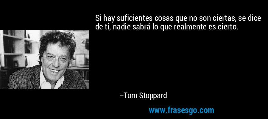 Si hay suficientes cosas que no son ciertas, se dice de ti, nadie sabrá lo que realmente es cierto. – Tom Stoppard