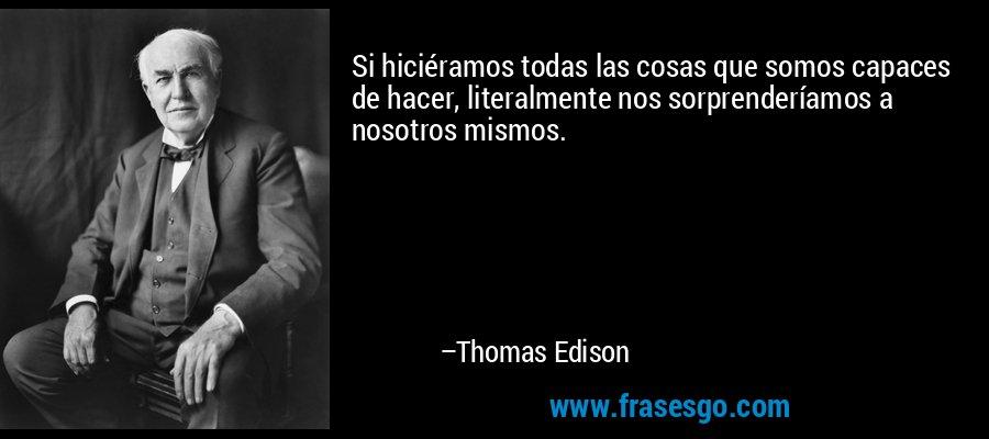 Si hiciéramos todas las cosas que somos capaces de hacer, literalmente nos sorprenderíamos a nosotros mismos. – Thomas Edison