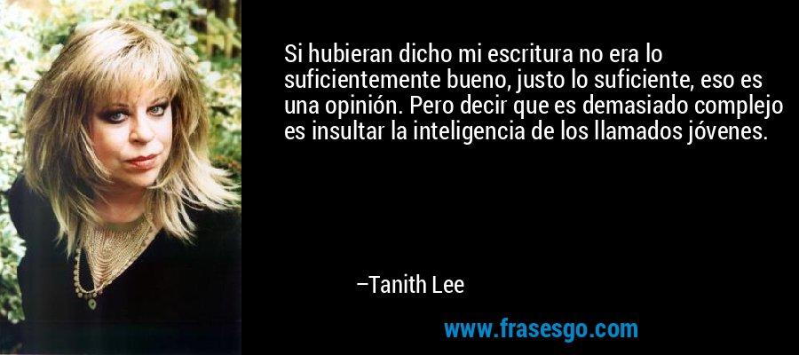 Si hubieran dicho mi escritura no era lo suficientemente bueno, justo lo suficiente, eso es una opinión. Pero decir que es demasiado complejo es insultar la inteligencia de los llamados jóvenes. – Tanith Lee