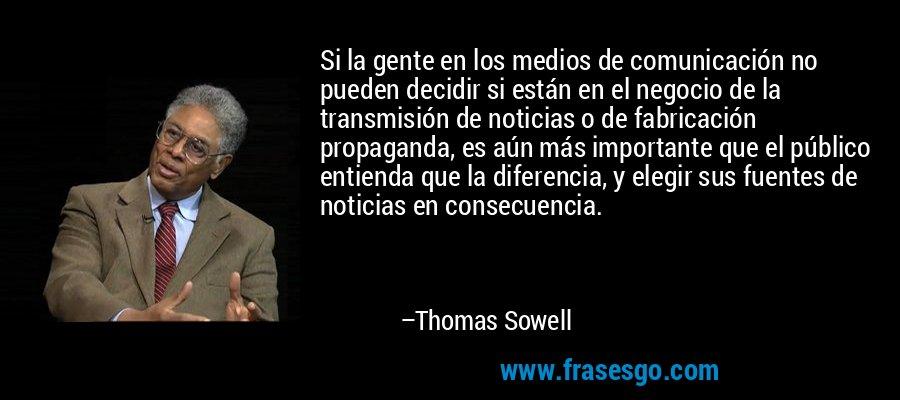 Si la gente en los medios de comunicación no pueden decidir si están en el negocio de la transmisión de noticias o de fabricación propaganda, es aún más importante que el público entienda que la diferencia, y elegir sus fuentes de noticias en consecuencia. – Thomas Sowell