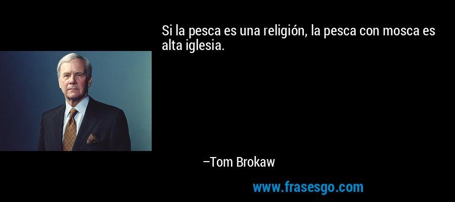 Si la pesca es una religión, la pesca con mosca es alta iglesia. – Tom Brokaw
