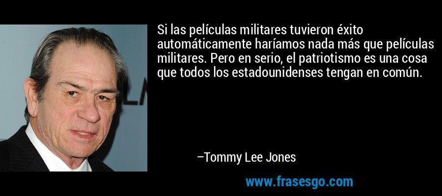 Si las películas militares tuvieron éxito automáticamente haríamos nada más que películas militares. Pero en serio, el patriotismo es una cosa que todos los estadounidenses tengan en común. – Tommy Lee Jones