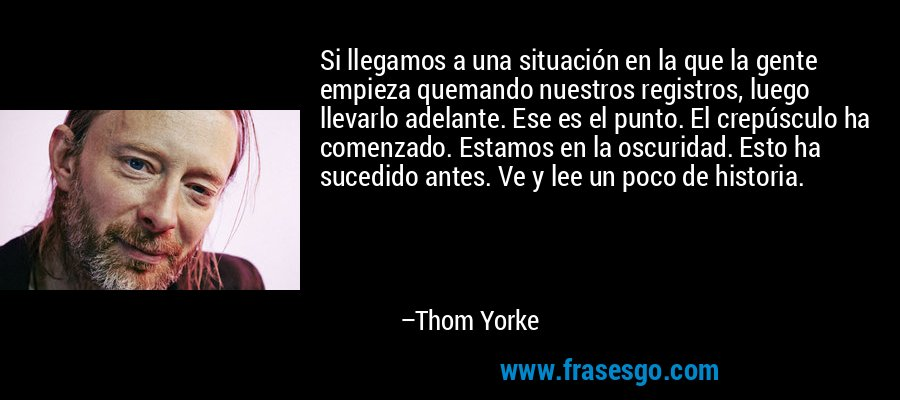 Si llegamos a una situación en la que la gente empieza quemando nuestros registros, luego llevarlo adelante. Ese es el punto. El crepúsculo ha comenzado. Estamos en la oscuridad. Esto ha sucedido antes. Ve y lee un poco de historia. – Thom Yorke