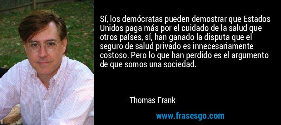 Sí, los demócratas pueden demostrar que Estados Unidos paga más por el cuidado de la salud que otros países, sí, han ganado la disputa que el seguro de salud privado es innecesariamente costoso. Pero lo que han perdido es el argumento de que somos una sociedad. – Thomas Frank