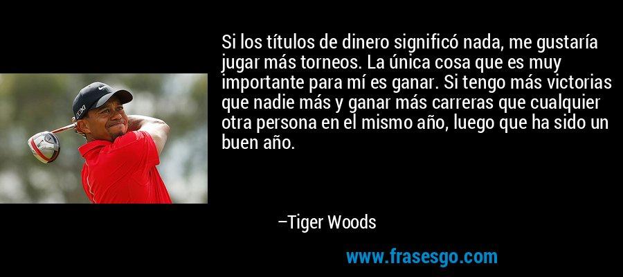 Si los títulos de dinero significó nada, me gustaría jugar más torneos. La única cosa que es muy importante para mí es ganar. Si tengo más victorias que nadie más y ganar más carreras que cualquier otra persona en el mismo año, luego que ha sido un buen año. – Tiger Woods