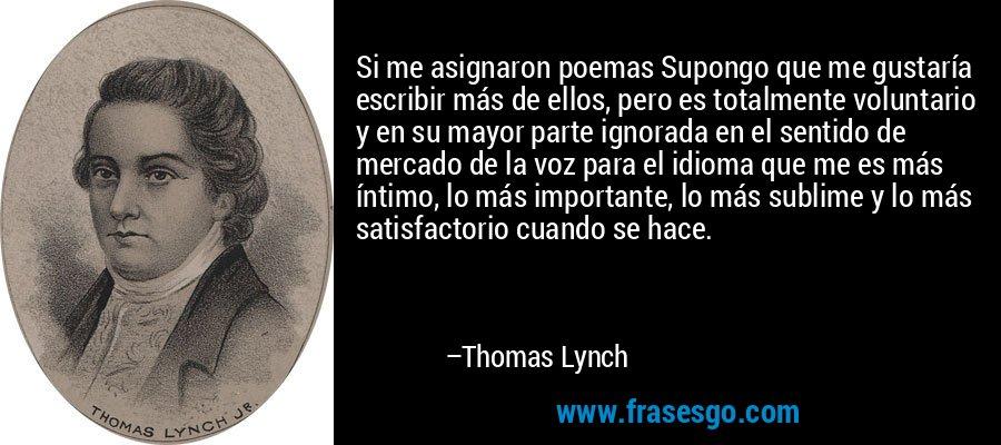 Si me asignaron poemas Supongo que me gustaría escribir más de ellos, pero es totalmente voluntario y en su mayor parte ignorada en el sentido de mercado de la voz para el idioma que me es más íntimo, lo más importante, lo más sublime y lo más satisfactorio cuando se hace. – Thomas Lynch