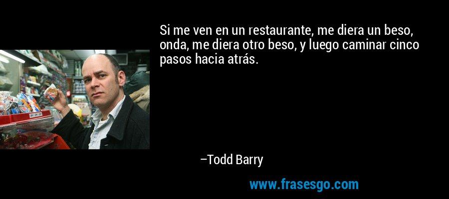 Si me ven en un restaurante, me diera un beso, onda, me diera otro beso, y luego caminar cinco pasos hacia atrás. – Todd Barry
