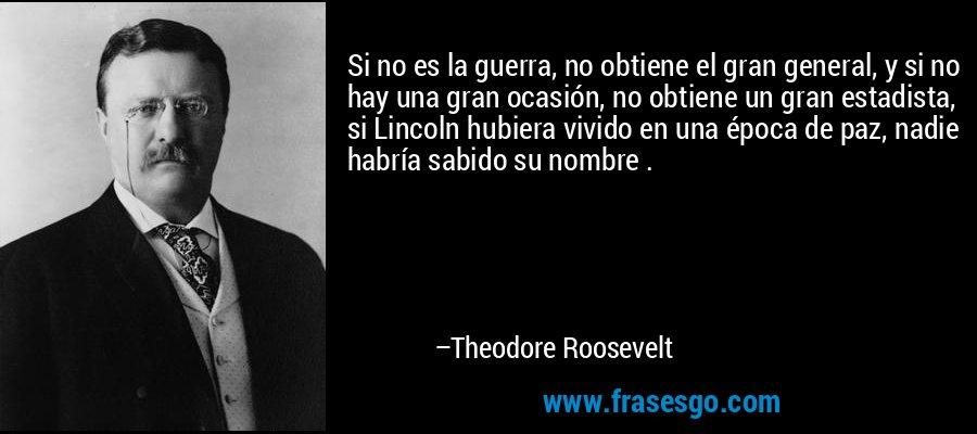 Si no es la guerra, no obtiene el gran general, y si no hay una gran ocasión, no obtiene un gran estadista, si Lincoln hubiera vivido en una época de paz, nadie habría sabido su nombre . – Theodore Roosevelt