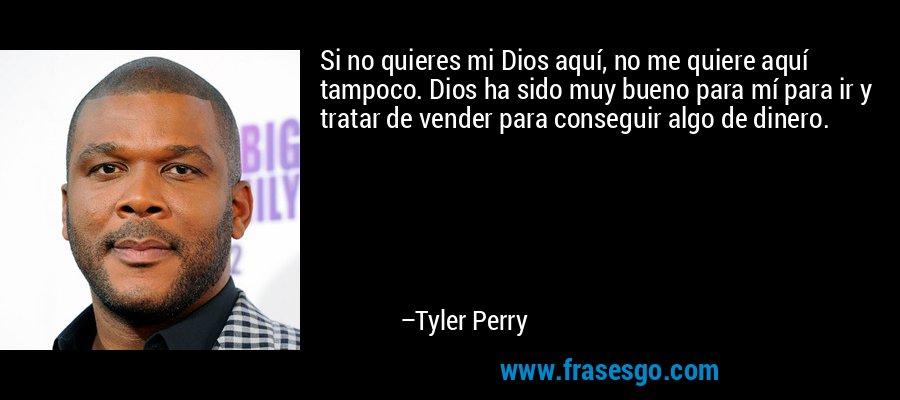 Si no quieres mi Dios aquí, no me quiere aquí tampoco. Dios ha sido muy bueno para mí para ir y tratar de vender para conseguir algo de dinero. – Tyler Perry