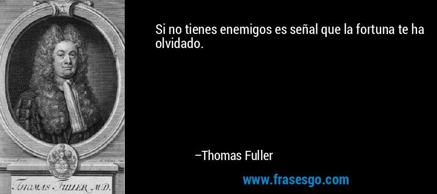 Si no tienes enemigos es señal que la fortuna te ha olvidado. – Thomas Fuller