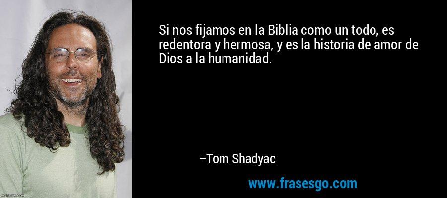 Si nos fijamos en la Biblia como un todo, es redentora y hermosa, y es la historia de amor de Dios a la humanidad. – Tom Shadyac