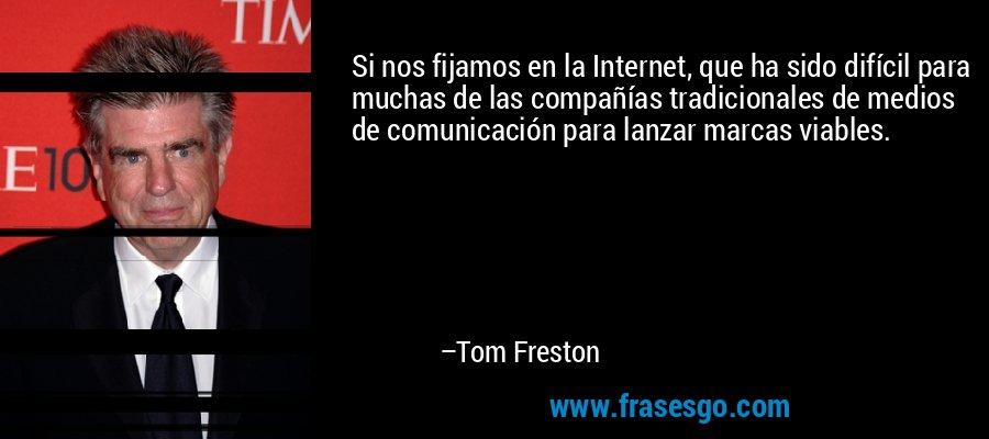 Si nos fijamos en la Internet, que ha sido difícil para muchas de las compañías tradicionales de medios de comunicación para lanzar marcas viables. – Tom Freston
