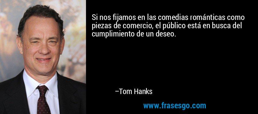 Si nos fijamos en las comedias románticas como piezas de comercio, el público está en busca del cumplimiento de un deseo. – Tom Hanks