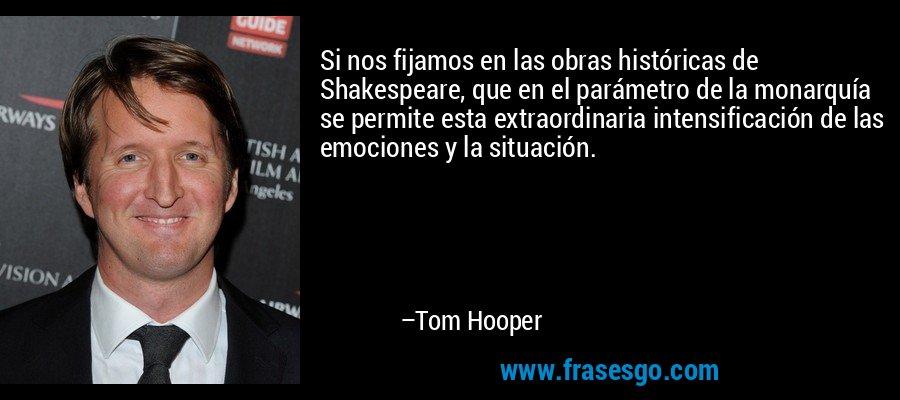 Si nos fijamos en las obras históricas de Shakespeare, que en el parámetro de la monarquía se permite esta extraordinaria intensificación de las emociones y la situación. – Tom Hooper