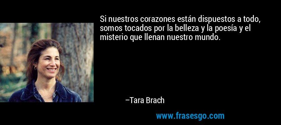 Si nuestros corazones están dispuestos a todo, somos tocados por la belleza y la poesía y el misterio que llenan nuestro mundo. – Tara Brach
