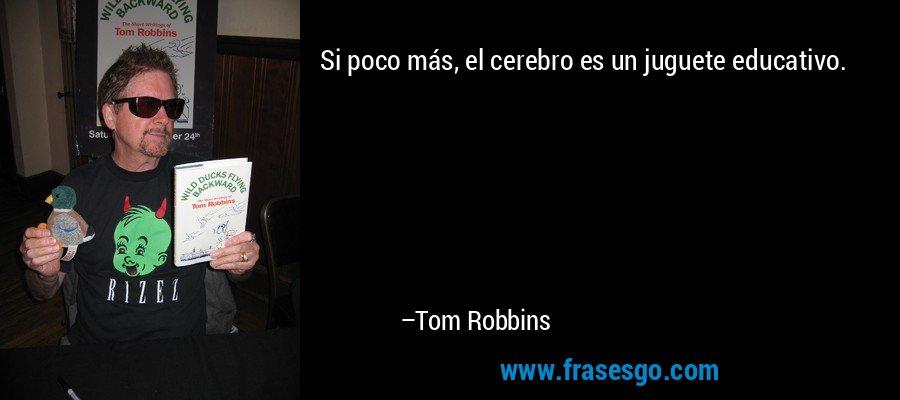 Si poco más, el cerebro es un juguete educativo. – Tom Robbins