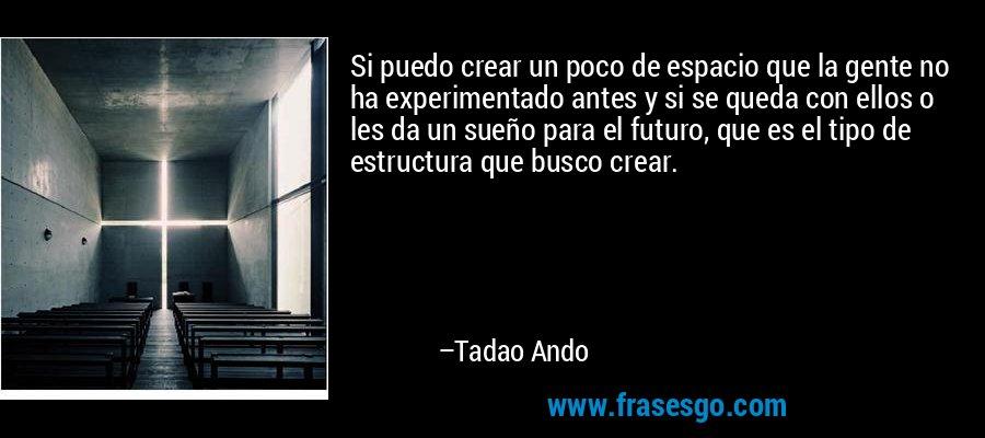 Si puedo crear un poco de espacio que la gente no ha experimentado antes y si se queda con ellos o les da un sueño para el futuro, que es el tipo de estructura que busco crear. – Tadao Ando